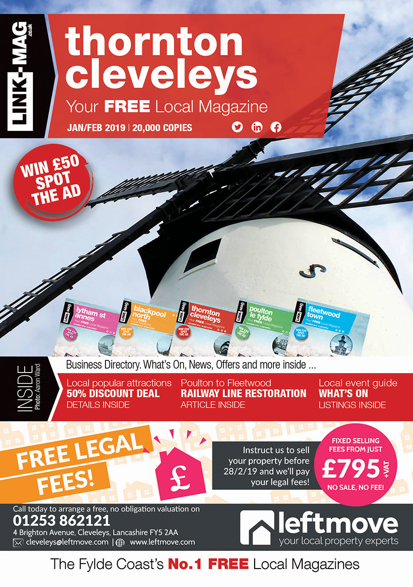 The January/February 2019 edition of LINK-MAG Thornton Cleveleys. The leading FREE monthly advertising media across the Fylde Coast, covering over 85,000 homes each month across five magazines covering FY7 Fleetwood, FY8 Lytham St Annes & Fylde, FY5 Thornton Cleveleys, FY6 Poulton Le Fylde and FY2/3 Blackpool North