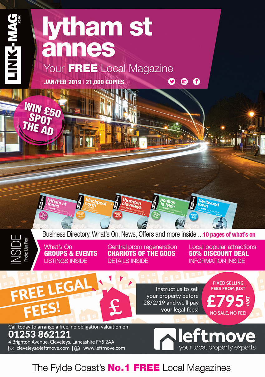The January/February 2019 edition of LINK-MAG Lytham St Annes. The leading FREE monthly advertising media across the Fylde Coast, covering over 85,000 homes each month across five magazines covering FY7 Fleetwood, FY8 Lytham St Annes & Fylde, FY5 Thornton Cleveleys, FY6 Poulton Le Fylde and FY2/3 Blackpool North